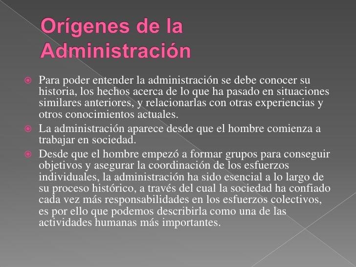 Orígenes de la Administración <br />Para poder entender la administración se debe conocer su historia, los hechos acerca d...