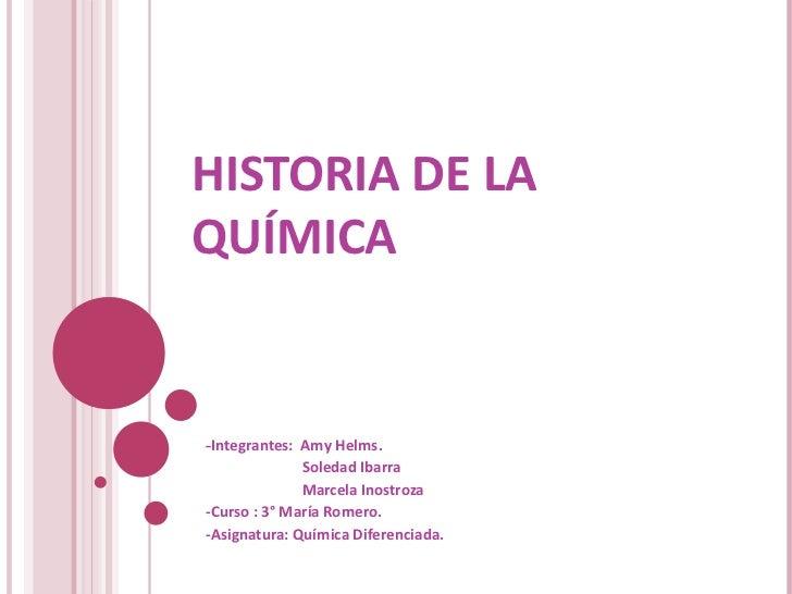 HISTORIA DE LA QUÍMICA - Integrantes:  Amy Helms. Soledad Ibarra Marcela Inostroza -Curso : 3° María Romero. -Asignatura: ...