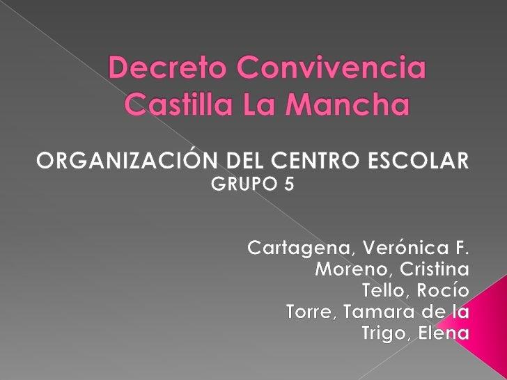 Decreto Convivencia Castilla La Mancha<br />ORGANIZACIÓN DEL CENTRO ESCOLAR<br />GRUPO 5<br />Cartagena, Verónica F.<br />...
