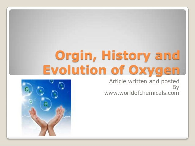 Orgin, History and Evolution of Oxygen Article written and posted By www.worldofchemicals.com