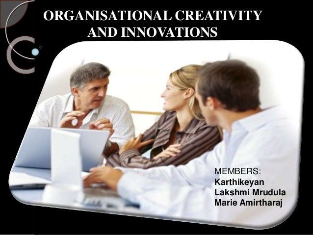 ORGANISATIONAL CREATIVITY AND INNOVATIONS MEMBERS: Karthikeyan Lakshmi Mrudula Marie Amirtharaj