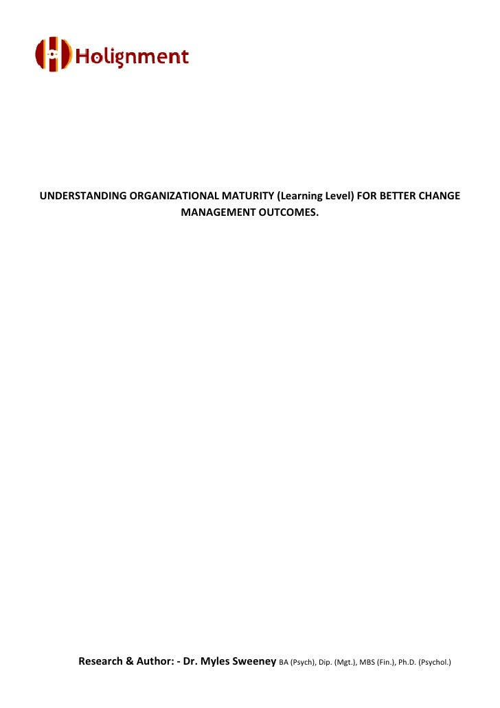 UNDERSTANDING ORGANIZATIONAL MATURITY (Learning Level) FOR BETTER CHANGE                      MANAGEMENT OUTCOMES.      Re...