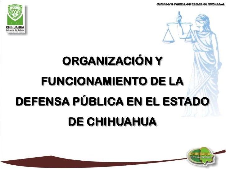 Defensoría Pública del Estado de Chihuahua           ORGANIZACIÓN Y    FUNCIONAMIENTO DE LA DEFENSA PÚBLICA EN EL ESTADO  ...