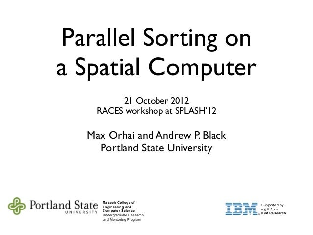 Parallel Sorting ona Spatial Computer21 October 2012RACES workshop at SPLASH'12Max Orhai and Andrew P. BlackPortland State...