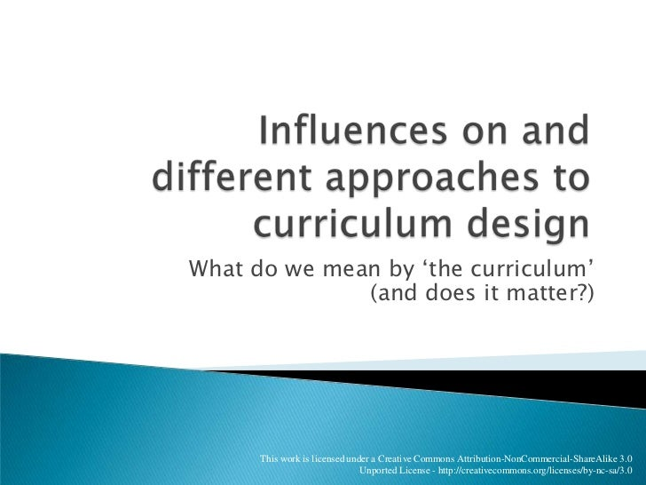 Influences on and different approaches to curriculum design<br />What do we mean by 'the curriculum'(and does it matter?)<...