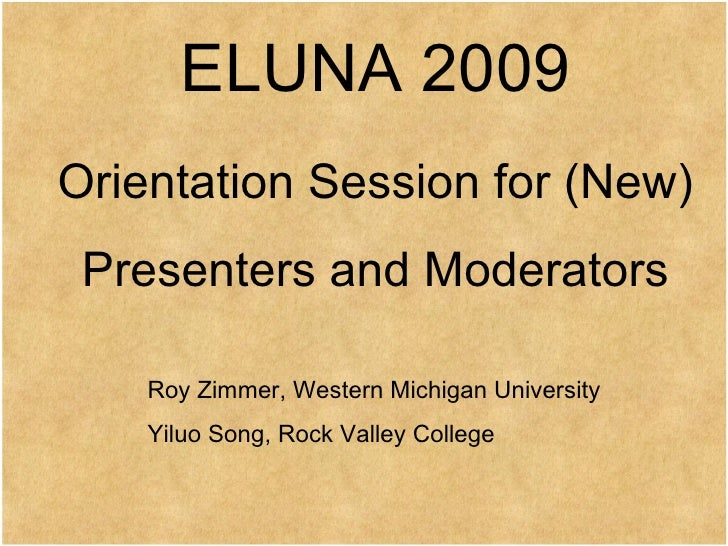 ELUNA 2009 Orientation Session for (New) Presenters and Moderators Roy Zimmer, Western Michigan University Yiluo Song, Roc...