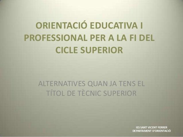 ORIENTACIÓ EDUCATIVA IPROFESSIONAL PER A LA FI DEL      CICLE SUPERIOR   ALTERNATIVES QUAN JA TENS EL     TÍTOL DE TÈCNIC ...
