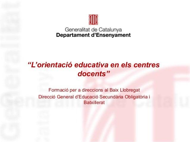 """""""L'orientació educativa en els centres               docents""""        Formació per a direccions al Baix Llobregat   Direcci..."""