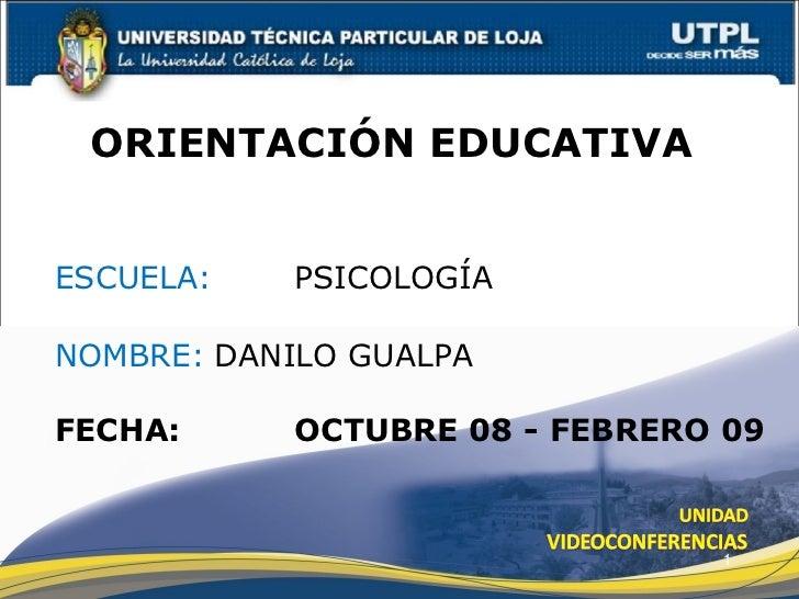 ESCUELA:   PSICOLOGÍA NOMBRE: DANILO GUALPA ORIENTACIÓN EDUCATIVA  FECHA: OCTUBRE 08 - FEBRERO 09