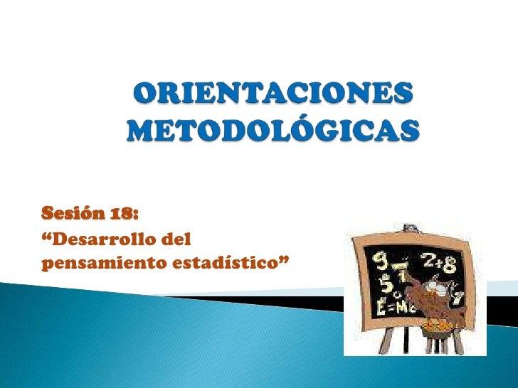 """ORIENTACIONES  METODOLÓGICAS  <br />Sesión 18: <br />""""Desarrollo del pensamiento estadístico""""<br />"""