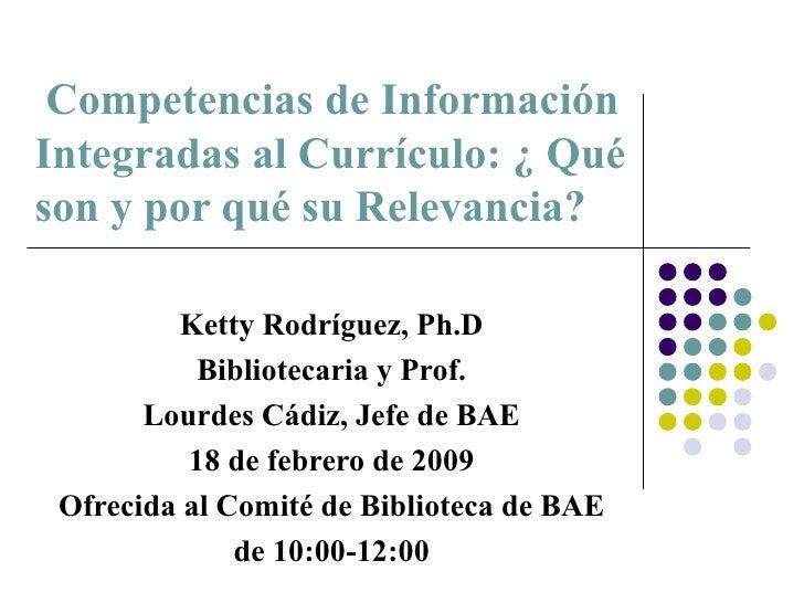 Competencias de Información Integradas al Currículo: ¿ Qué son y por qué su Relevancia?  Ketty Rodríguez, Ph.D Bibliotecar...