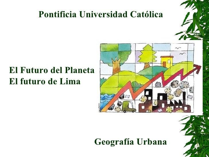 El Futuro del Planeta El futuro de Lima Pontificia Universidad Católica Geografía Urbana
