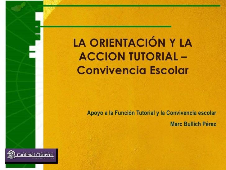 LA ORIENTACIÓN Y LA ACCION TUTORIAL – Convivencia Escolar Apoyo a la Función Tutorial y la Convivencia escolar Marc Bullic...