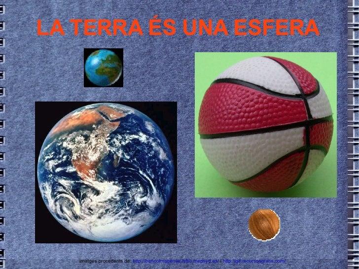 LA TERRA ÉS UNA ESFERA imatges procedents de:  http://bancoimagenes.isftic.mepsyd.es/  i  http://gif.recursosgratis.com/