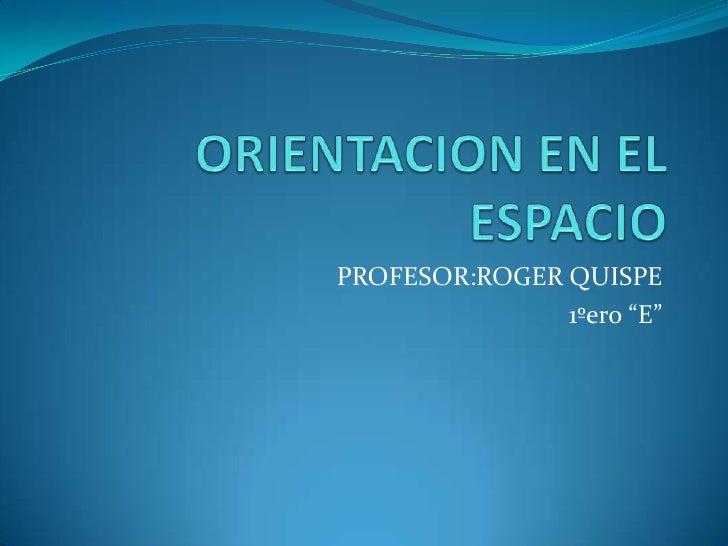 """ORIENTACION EN EL ESPACIO<br />PROFESOR:ROGER QUISPE<br />1ºero """"E""""<br />"""