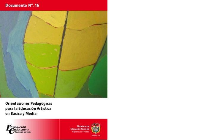 Documento Nº. 16Orientaciones Pedagógicaspara la Educación Artísticaen Básica y Media                              Liberta...