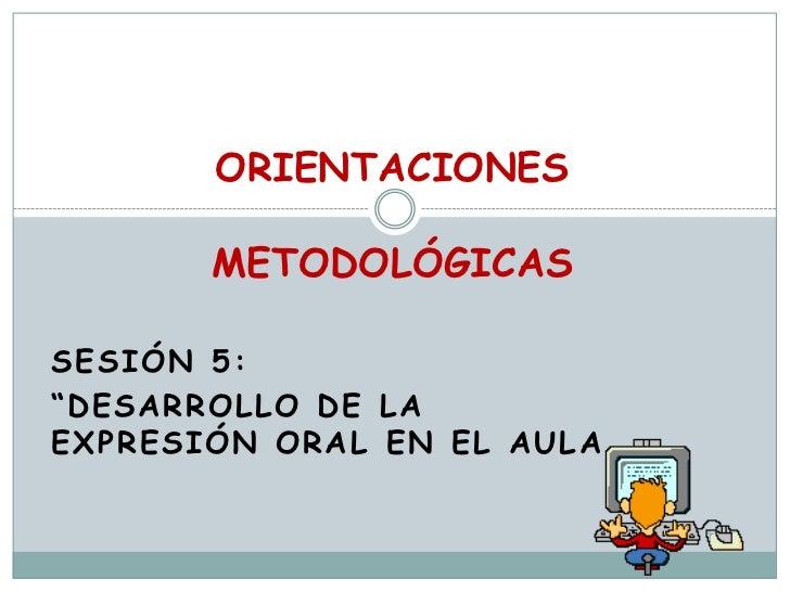 """ORIENTACIONESMETODOLÓGICAS  <br />Sesión 5: <br />""""Desarrollo DE LA EXPRESIÓN ORAL EN EL AULA<br />"""