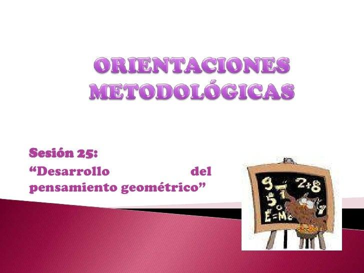 """ORIENTACIONES  METODOLÓGICAS  <br />Sesión 25: <br />""""Desarrollo del pensamiento geométrico""""<br />"""