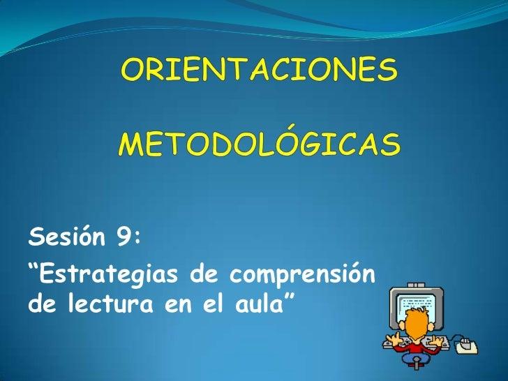 """ORIENTACIONESMETODOLÓGICAS  <br />Sesión 9: <br />""""Estrategias de comprensión de lectura en el aula""""<br />"""