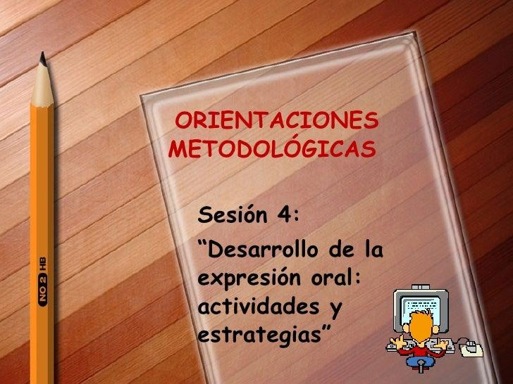 """ORIENTACIONES  METODOLÓGICAS  Sesión 4:  """" Desarrollo de la expresión oral: actividades y estrategias"""""""