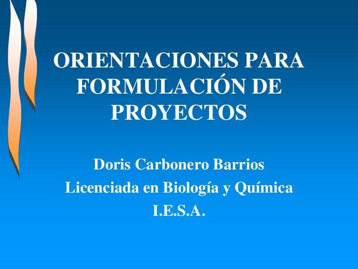ORIENTACIONES PARA FORMULACIÓN DE    PROYECTOS    Doris Carbonero BarriosLicenciada en Biología y Química            I.E.S...