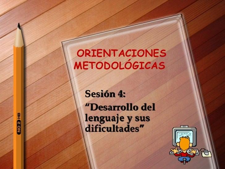 """ORIENTACIONES  METODOLÓGICAS  Sesión 4:  """" Desarrollo del lenguaje y sus dificultades"""""""