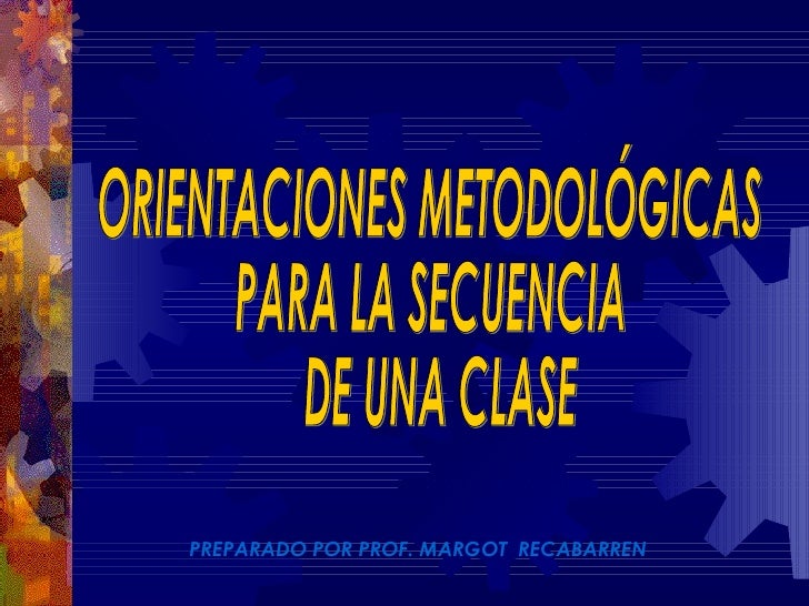 PREPARADO POR PROF. MARGOT  RECABARREN ORIENTACIONES METODOLÓGICAS PARA LA SECUENCIA DE UNA CLASE