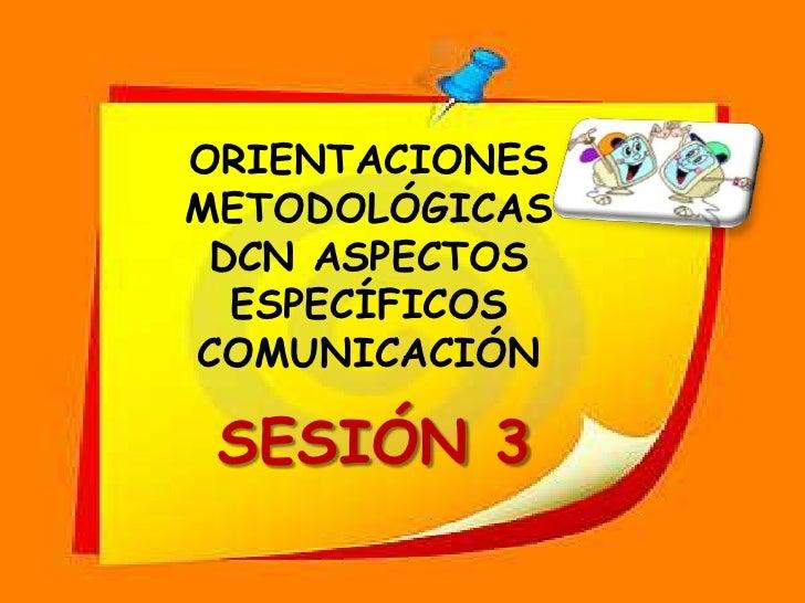 ORIETACIONES <br />METODOLÓGICAS<br />DCN ASPECTOS ESPECÍFICOS<br />COMUNICACIÓN<br />SESIÓN 6<br />