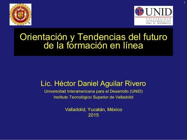 1 Orientación y Tendencias del futuro de la formación en línea Lic. Héctor Daniel Aguilar Rivero Universidad Interamerican...