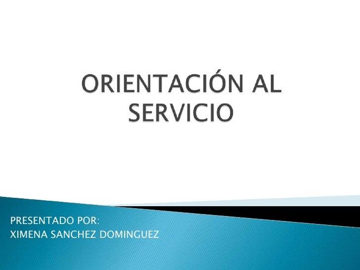 ORIENTACIÓN AL SERVICIO<br />PRESENTADO POR:<br />XIMENA SANCHEZ DOMINGUEZ<br />
