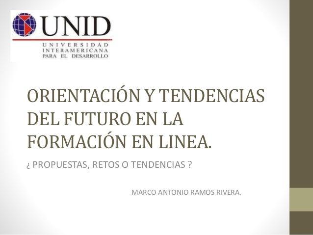 ORIENTACIÓN Y TENDENCIAS  DEL FUTURO EN LA  FORMACIÓN EN LINEA.  ¿ PROPUESTAS, RETOS O TENDENCIAS ?  MARCO ANTONIO RAMOS R...