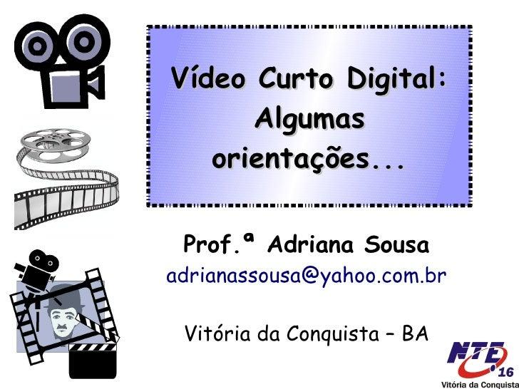 Vídeo Curto Digital:       Algumas    orientações...   Prof.ª Adriana Sousa adrianassousa@yahoo.com.br   Vitória da Conqui...