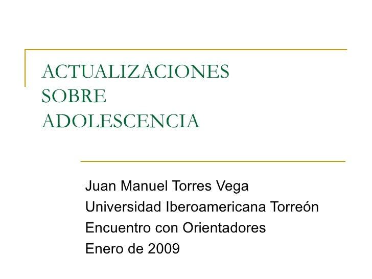 ACTUALIZACIONES  SOBRE  ADOLESCENCIA Juan Manuel Torres Vega Universidad Iberoamericana Torreón Encuentro con Orientadores...
