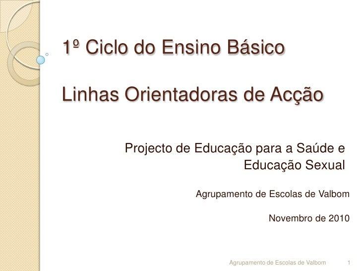 1º Ciclo do Ensino BásicoLinhas Orientadoras de Acção<br />Projecto de Educação para a Saúde e <br />Educação Sexual<br />...