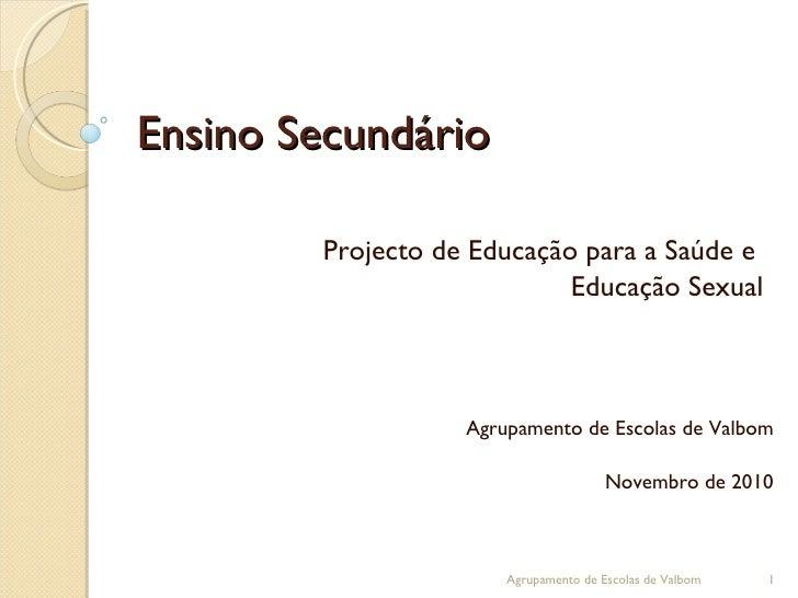 Ensino Secundário Projecto de Educação para a Saúde e  Educação Sexual Agrupamento de Escolas de Valbom Novembro de 2010 A...