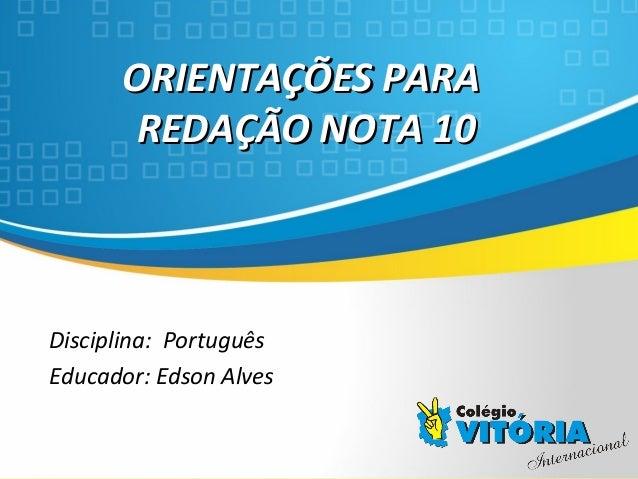 Crateús/CE ORIENTAÇÕES PARAORIENTAÇÕES PARA REDAÇÃO NOTA 10REDAÇÃO NOTA 10 Disciplina: Português Educador: Edson Alves