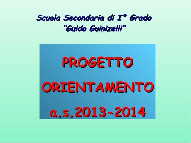 """Scuola Secondaria di I° Grado """"Guido Guinizelli""""  PROGETTO ORIENTAMENTO a.s.2013-2014"""