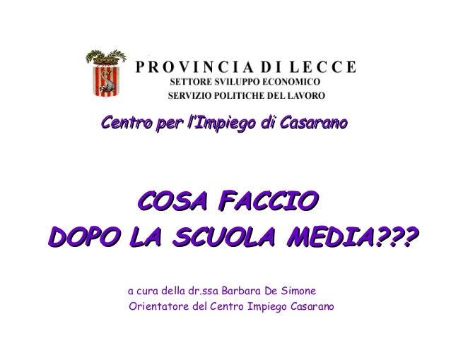 Centro per l'Impiego di Casarano      COSA FACCIODOPO LA SCUOLA MEDIA???      a cura della dr.ssa Barbara De Simone      O...
