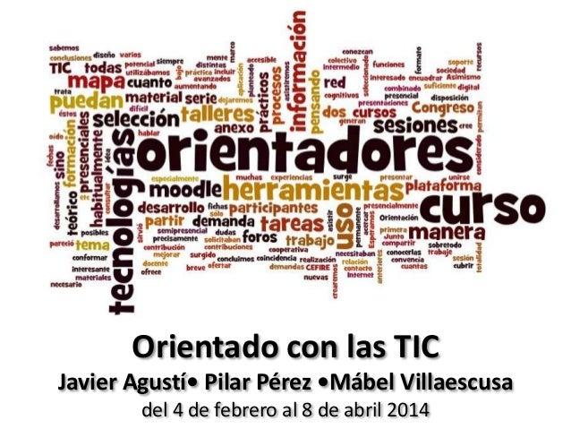 Orientado con las TIC Javier Agustí• Pilar Pérez •Mábel Villaescusa del 4 de febrero al 8 de abril 2014