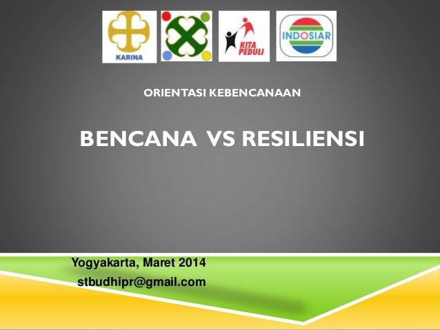 ORIENTASI KEBENCANAAN BENCANA VS RESILIENSI Yogyakarta, Maret 2014 stbudhipr@gmail.com