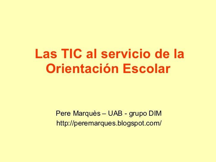 Las TIC al servicio de la Orientación Escolar   Pere Marquès – UAB - grupo DIM http://peremarques.blogspot.com/
