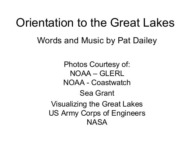Orientation to the Great Lakes Words and Music by Pat Dailey Photos Courtesy of: NOAA – GLERL NOAA - Coastwatch Sea Grant ...