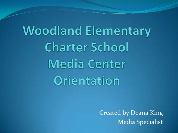 Woodland Elementary Charter SchoolMedia CenterOrientation<br />Created by Deana King<br />Media Specialist<br />