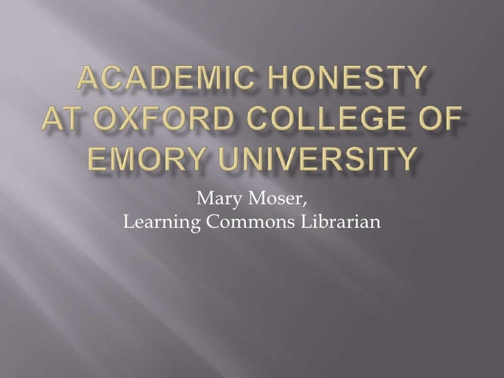 Academic honestyat oxford college ofemory university <br />Mary Moser, Learning Commons Librarian<br />