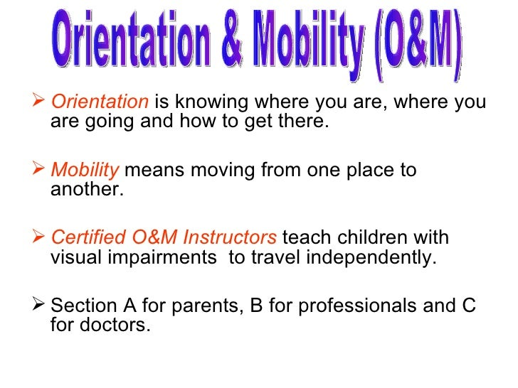 <ul><li>Orientation  is knowing where you are, where you are going and how to get there. </li></ul><ul><li>Mobility  means...