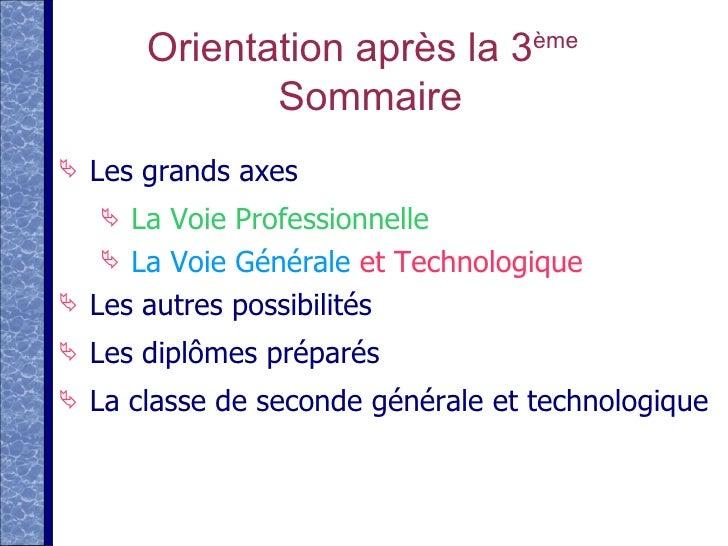Orientation après la 3 ème  Sommaire <ul><li>Les grands axes </li></ul><ul><ul><ul><li>La Voie Professionnelle </li></ul><...