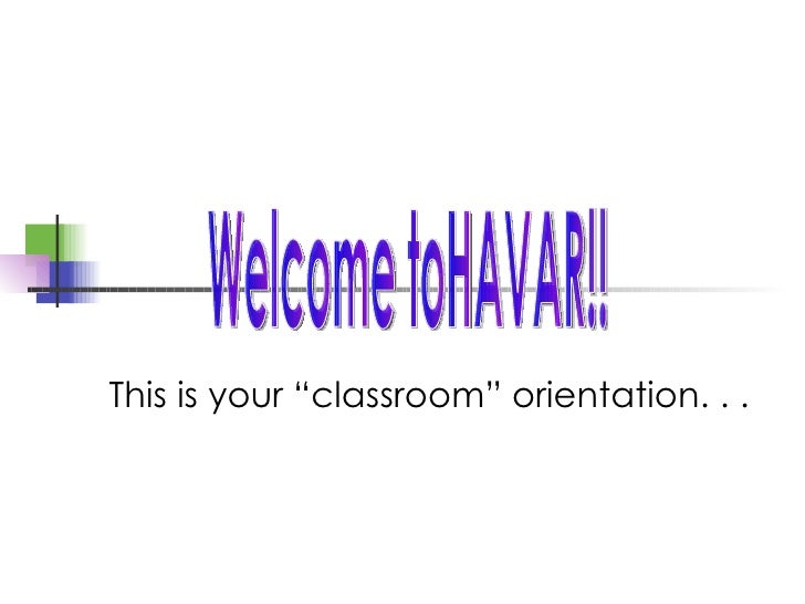 "This is your ""classroom"" orientation. . . Welcome toHAVAR!!"