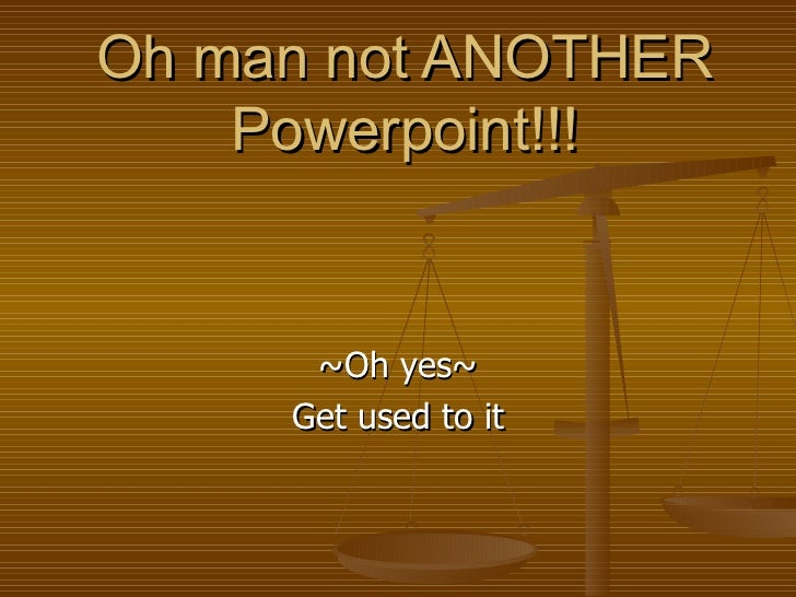 Oh man not ANOTHER Powerpoint!!! ~Oh yes~ Get used to it