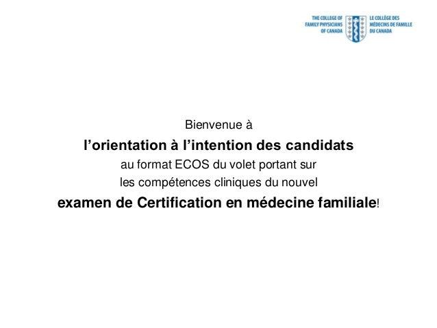 Bienvenue à   l'orientation à l'intention des candidats        au format ECOS du volet portant sur        les compétences ...