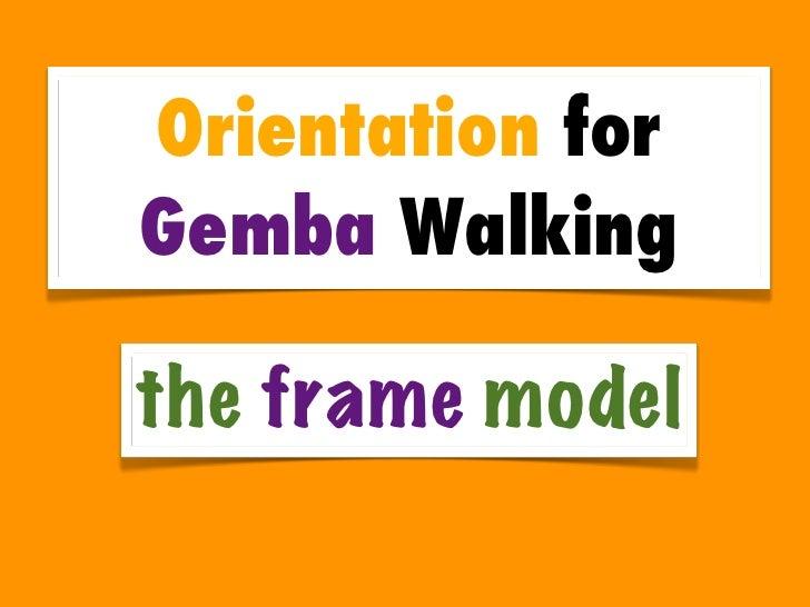 Orientation forGemba Walkingthe frame model